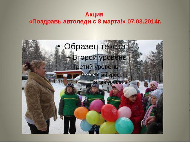 Акция «Поздравь автоледи с 8 марта!» 07.03.2014г.