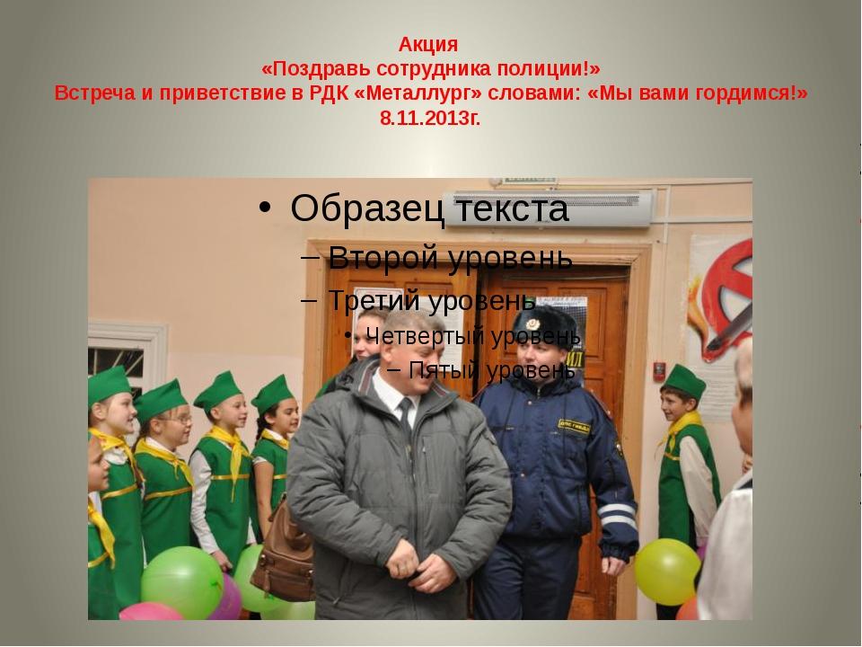 Акция «Поздравь сотрудника полиции!» Встреча и приветствие в РДК «Металлург»...