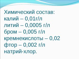 Химический состав: калий – 0,01г/л литий – 0,0005 г/л бром – 0,005 г/л кремне