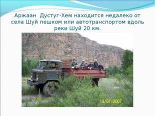 Аржаан Дустуг-Хем находится недалеко от села Шуй пешком или автотранспортом в