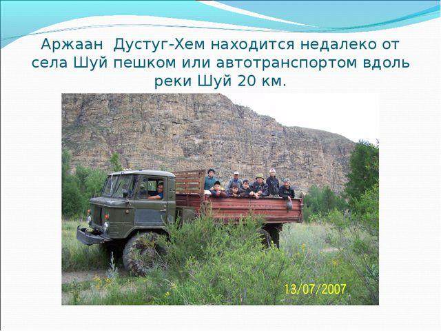Аржаан Дустуг-Хем находится недалеко от села Шуй пешком или автотранспортом в...