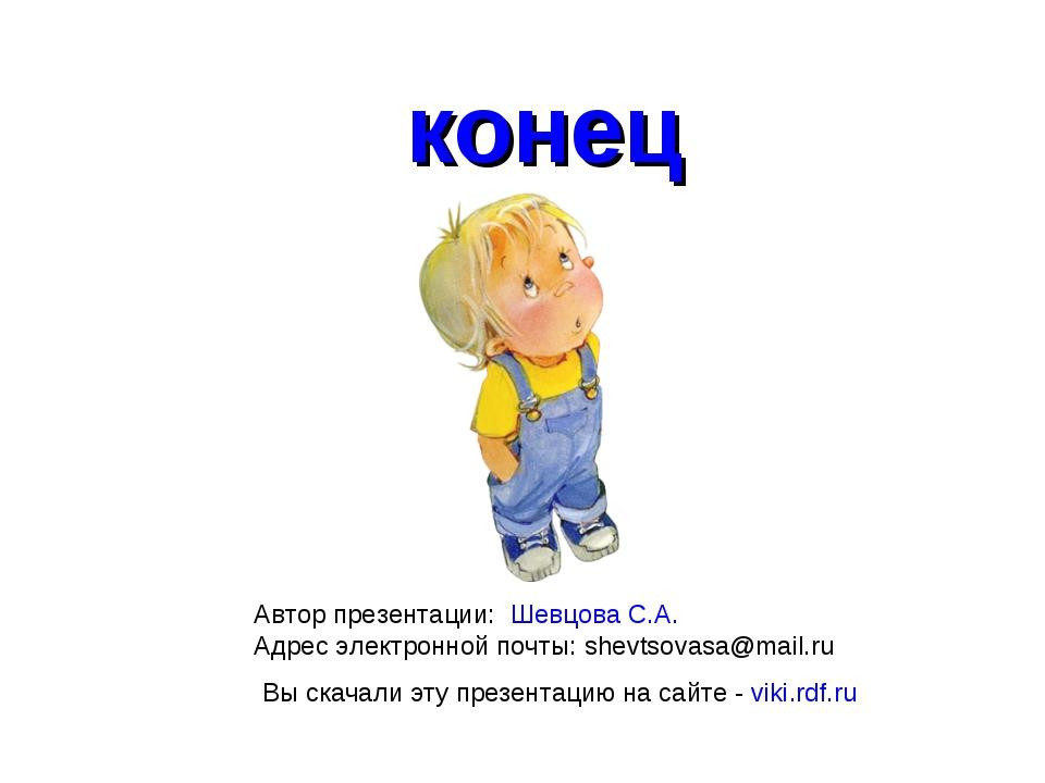 конец Автор презентации: Шевцова С.А. Адрес электронной почты: shevtsovasa@ma...