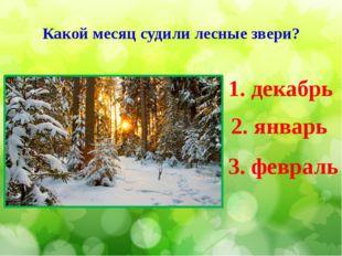 Какой месяц судили лесные звери? 1. декабрь 2. январь 3. февраль