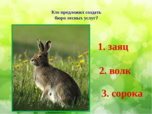 Кто предложил создать бюро лесных услуг? 1. заяц 2. волк 3. сорока