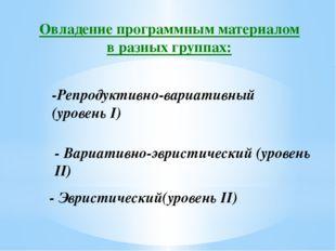 Овладение программным материалом в разных группах: -Репродуктивно-вариативный