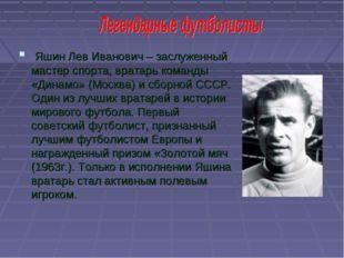 Яшин Лев Иванович – заслуженный мастер спорта, вратарь команды «Динамо» (Мос