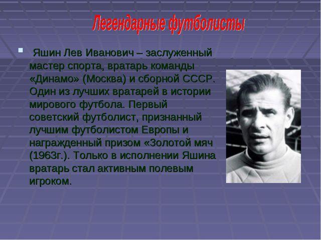 Яшин Лев Иванович – заслуженный мастер спорта, вратарь команды «Динамо» (Мос...