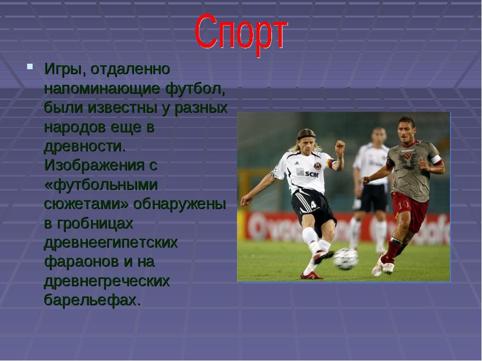Игры, отдаленно напоминающие футбол, были известны у разных народов еще в дре...