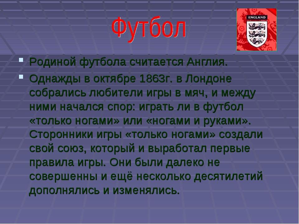 Родиной футбола считается Англия. Однажды в октябре 1863г. в Лондоне собралис...