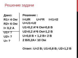 Решение задачи Дано: R1= 4 Ом R2= 6 Ом I= 0,2 А U1= ? U2= ? U= ? Решение : I=