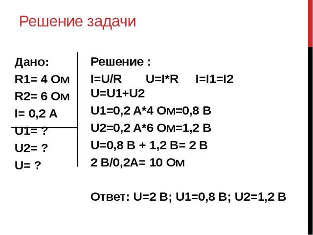Решение задачи Дано: R1= 4 Ом R2= 6 Ом I= 0,2 А U1= ? U2= ? U= ? Решение : I=...