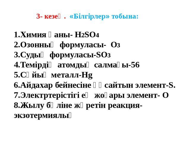 3- кезең. «Білгірлер» тобына: 1.Химия қаны- H2SO4 2.Озонның формуласы- O3 3....