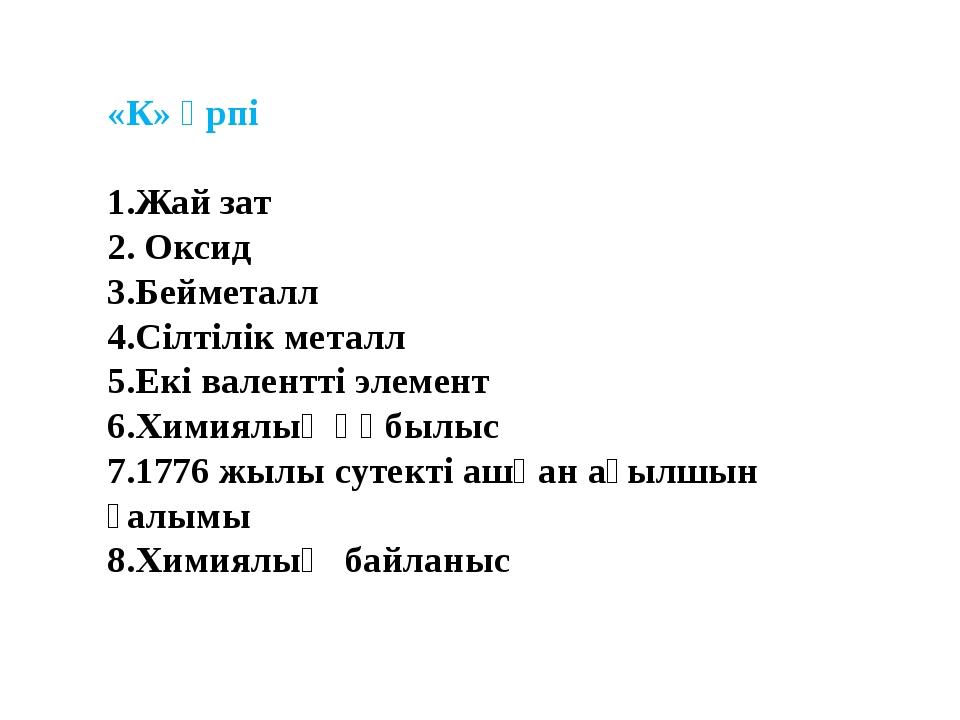 «К» әрпі  1.Жай зат 2. Оксид 3.Бейметалл 4.Сілтілік металл 5.Екі валентті эл...