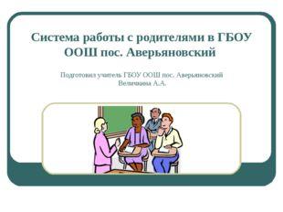 Система работы с родителями в ГБОУ ООШ пос. Аверьяновский Подготовил учитель