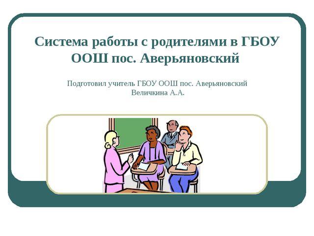 Система работы с родителями в ГБОУ ООШ пос. Аверьяновский Подготовил учитель...