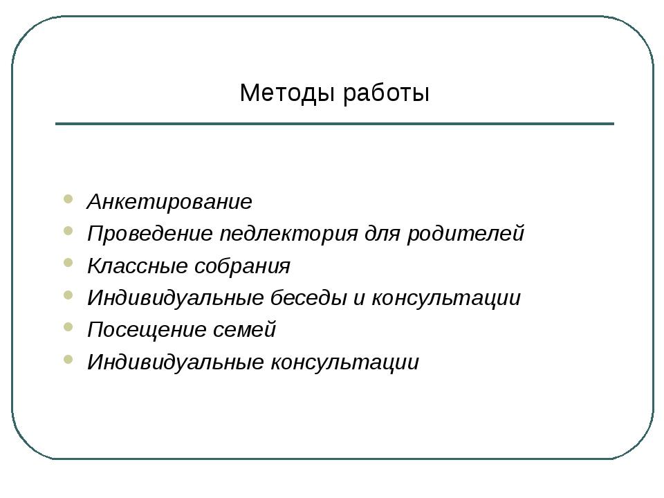 Методы работы Анкетирование Проведение педлектория для родителей Классные соб...