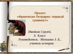 Проект: «Франческо Петрарко- первый гуманист» Ивайкин Сергей, Класс Руководит