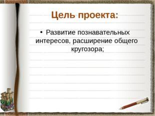Цель проекта: Развитие познавательных интересов, расширение общего кругозора;