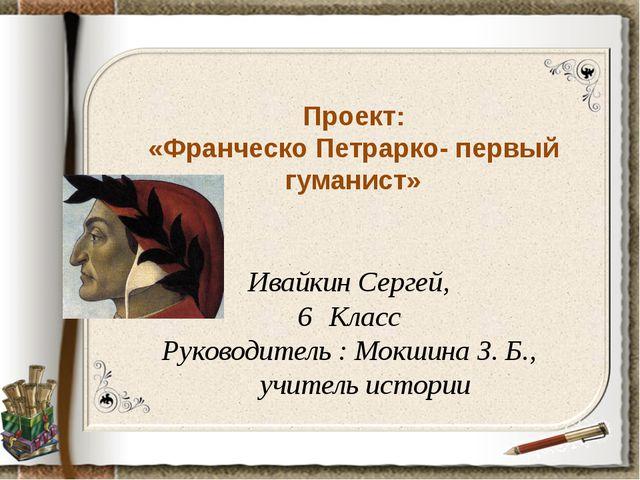 Проект: «Франческо Петрарко- первый гуманист» Ивайкин Сергей, Класс Руководит...