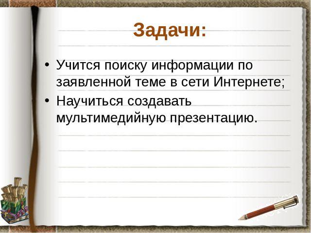 Задачи: Учится поиску информации по заявленной теме в сети Интернете; Научить...
