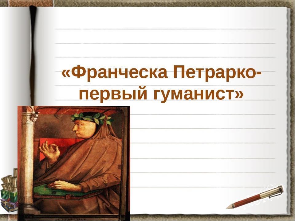 «Франческа Петрарко- первый гуманист»