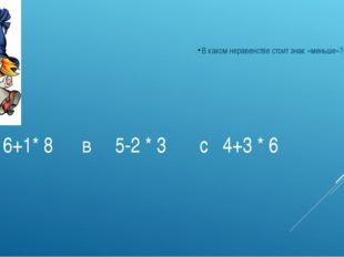А 6+1* 8 в 5-2 * 3 с 4+3 * 6 В каком неравенстве стоит знак «меньше»?