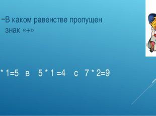 А 6 * 1=5 в 5 * 1 =4 с 7 * 2=9 В каком равенстве пропущен знак «+»