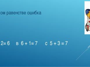 А 8 - 2= 6 в 6 + 1= 7 с 5 + 3 = 7 В каком равенстве ошибка