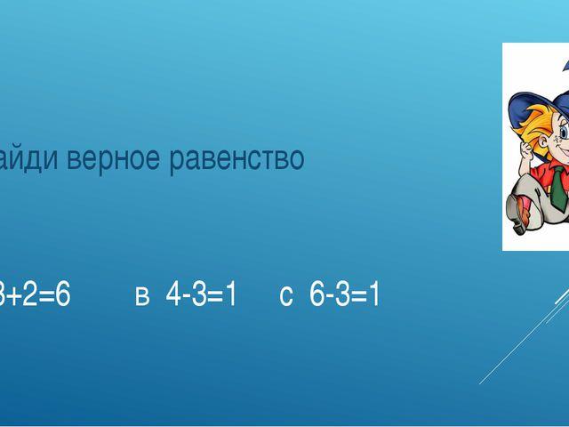 А 3+2=6 в 4-3=1 с 6-3=1 Найди верное равенство