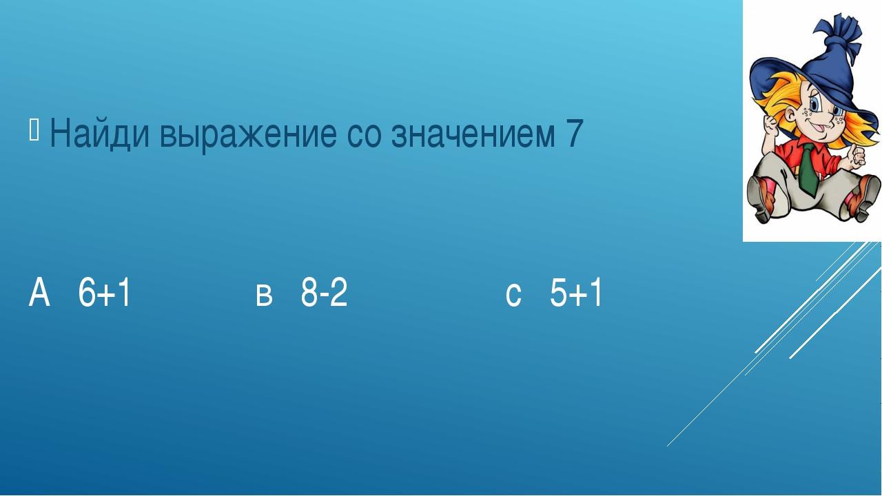 А 6+1 в 8-2 с 5+1 Найди выражение со значением 7