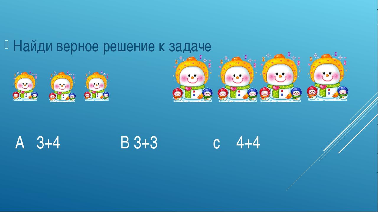 А 3+4 В 3+3 с 4+4 Найди верное решение к задаче