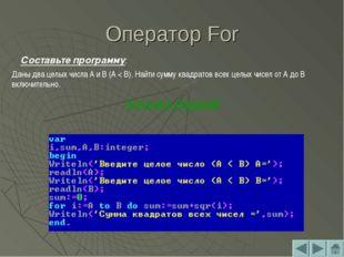 Оператор For Составьте программу: Даны два целых числа A и B (A < B). Найти с