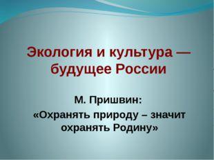 Экология и культура — будущее России М. Пришвин: «Охранять природу – значит