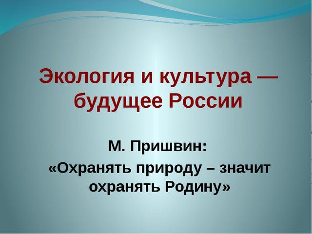 Экология и культура — будущее России М. Пришвин: «Охранять природу – значит...