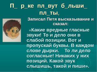 П_ р_ке пл_вут б_льши_ пл_ты, Записал Петя высказывание и сказал: «Какие вред