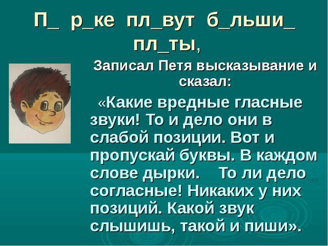 П_ р_ке пл_вут б_льши_ пл_ты, Записал Петя высказывание и сказал: «Какие вред...