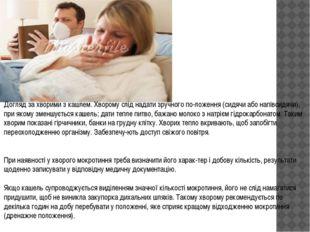 Догляд за хворими з кашлем. Хворому слід надати зручного положення (сидячи а