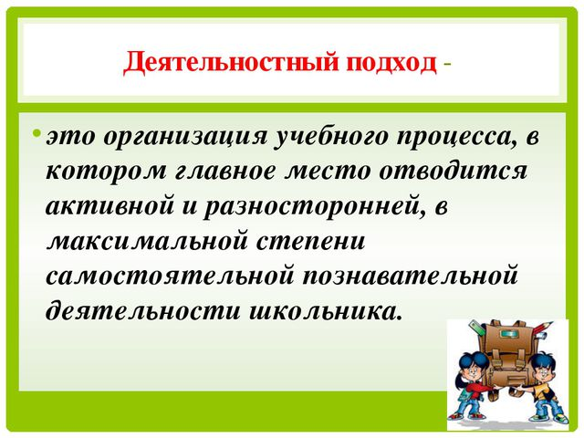 Деятельностный подход - это организация учебного процесса, в котором главное...