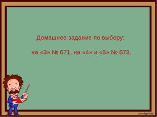 Домашнее задание по выбору: на «3» № 671, на «4» и «5» № 673.
