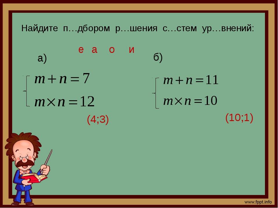 Найдите п…дбором р…шения с…стем ур…внений: а) б) (10;1) (4;3) а о и е