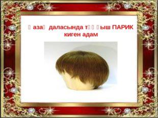Қазақ даласында тұңғыш ПАРИК киген адам