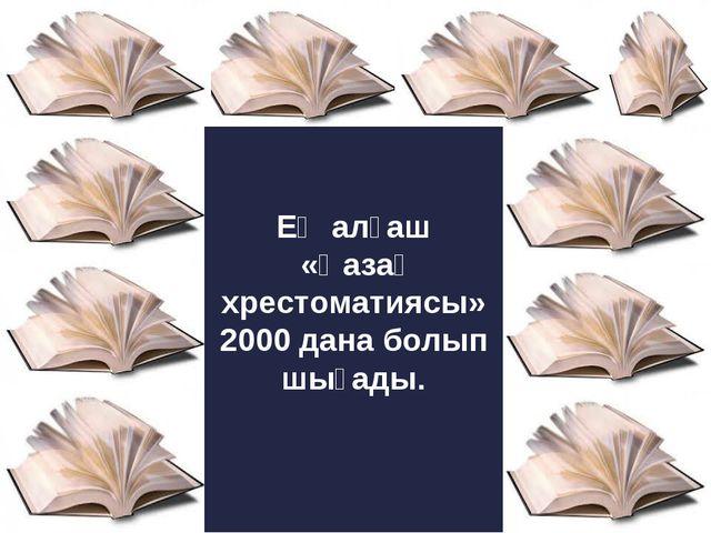 Ең алғаш «Қазақ хрестоматиясы» 2000 дана болып шығады.