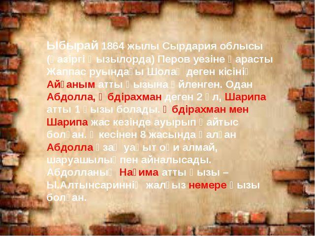 Ыбырай 1864 жылы Сырдария облысы (қазіргі Қызылорда) Перов уезіне қарасты Жа...