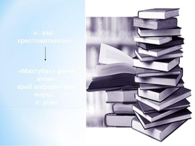 «Қазақ хрестоматиясы» «Махтубат» деген атпен араб алфавитімен жарық көрген