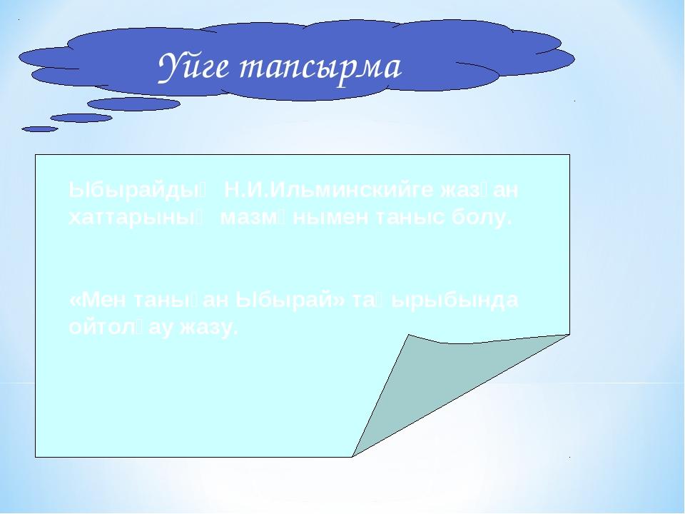 Үйге тапсырма Ыбырайдың Н.И.Ильминскийге жазған хаттарының мазмұнымен таныс б...