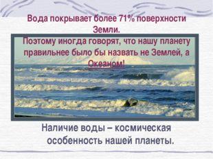 Вода покрывает более 71% поверхности Земли. Поэтому иногда говорят, что нашу