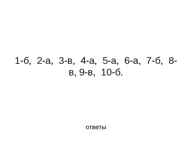 1-б, 2-а, 3-в, 4-а, 5-а, 6-а, 7-б, 8-в, 9-в, 10-б. ответы