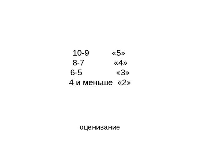 10-9 «5» 8-7 «4» 6-5 «3» 4 и меньше «2» оценивание