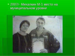 2007г- Михалкин М-1 место на муниципальном уровне
