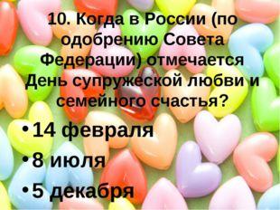 10. Когда в России (по одобрению Совета Федерации) отмечается День супружеско